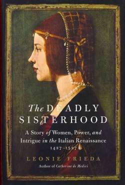 The Deadly Sisterhood: A Story of Women, Power, and Intrigue in the Italian Renaissance, 1427-1527 (Hardcover)