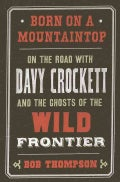 Born on a Mountaintop: On the Road With Davy Crockett and the Ghosts of the Wild Frontier (Hardcover)