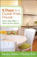 5 Days to a Clutter-Free House: Quick, Easy Ways to Clear Up Your Space (Paperback)