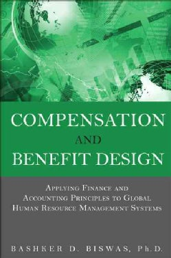 Compensation and Benefit Design: Applying Finance and Accounting Principles to Global Human Resource Management S... (Hardcover)