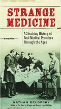 Strange Medicine: A Shocking History of Real Medical Practices Through the Ages (Paperback)