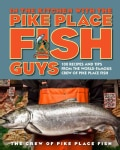 In the Kitchen With the Pike Place Fish Guys: 100 Recipes and Tips from the World-famous Crew of Pike Place Fish (Hardcover)