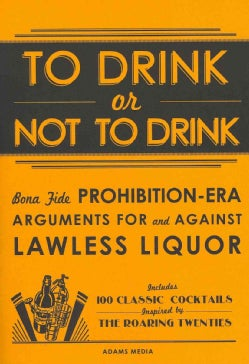 To Drink or Not To Drink: Bona Fide Prohibition-Era Arguments for and Against Lawless Liquor: Includes 100 Classi... (Paperback)