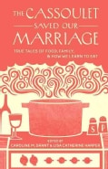 The Cassoulet Saved Our Marriage: True Tales of Food, Family, and How We Learn to Eat (Paperback)