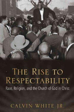 The Rise to Respectability: Race, Religion, and the Church of God in Christ (Hardcover)