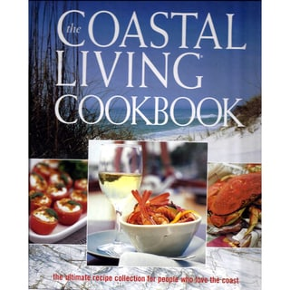 The Coastal Living Cookbook: The Ultimate Recipe Collection for People Who Love the Coast (Hardcover)