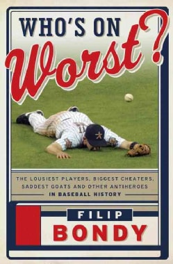Who's On Worst?: The Lousiest Players, Biggest Cheaters, Saddest Goats and Other Antiheroes in Baseball History (Hardcover)