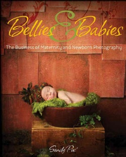 Bellies & Babies: The Business of Maternity and Newborn Photography (Paperback)