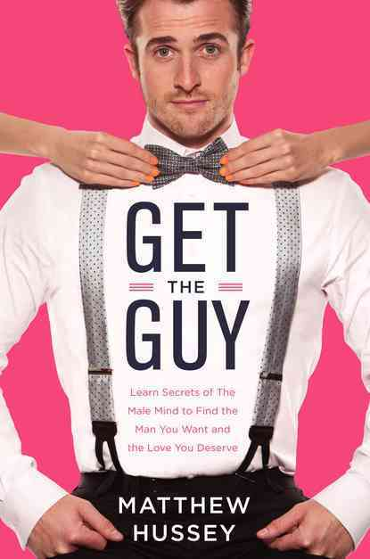 Get the Guy: Learn Secrets of the Male Mind to Find the Man You Want and the Love You Deserve (Hardcover)