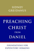Preaching Christ from Daniel: Foundations for Expository Sermons (Paperback)