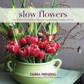 Slow Flowers: Four Seasons of Locally Grown Bouquets from the Garden, Meadow and Farm (Hardcover)