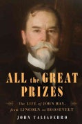 All the Great Prizes: The Life of John Hay, from Lincoln to Roosevelt (Hardcover)