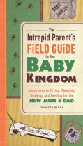 The Intrepid Parent's Field Guide to the Baby Kingdom: Adventures in Crying, Sleeping, Teething, and Feeding for ... (Paperback)