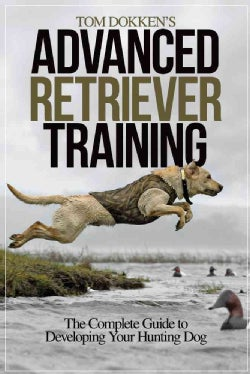 Tom Dokken's Advanced Retriever Training: The Complete Guide to Developing Your Hunting Dog (Paperback)
