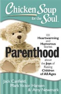 Chicken Soup for the Soul Parenthood: 101 Heartwarming and Humorous Stories About the Joys of Raising Children of... (Paperback)