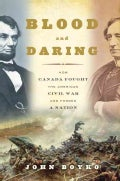 Blood and Daring: How Canada Fought the American Civil War and Forged a Nation (Hardcover)