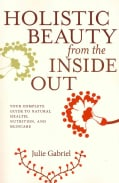Holistic Beauty from the Inside Out: Your Complete Guide to Natural Health, Nutrition, and Skincare (Paperback)