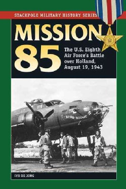 Mission 85: The U.S. Eighth Air Force's Battle over Holland, August 19, 1943 (Paperback)