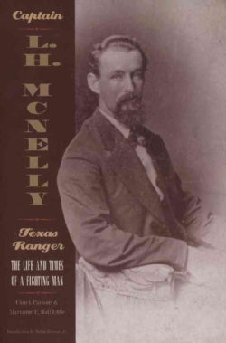 Captain L.H. McNelly-- Texas Ranger: The Life and Times of a Fighting Man (Paperback)