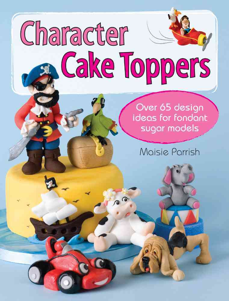 Character Cake Toppers: Over 65 Design Ideas for Fondant Sugar Models (Paperback)