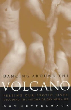 Dancing Around the Volcano: Freeing Our Erotic Lives: Decoding the Enigma of Gay Men and Sex (Paperback)