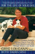 For the Life of Your Dog: A Complete Guide to Having a Dog in Your Life, from Adoption and Birth Through Sickness... (Paperback)