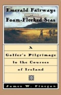 Emerald Fairways and Foam-Flecked Seas: A Golfer's Pilgrimage to the Courses of Ireland (Hardcover)