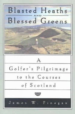Blasted Heaths and Blessed Greens: A Golfers Pilgrimage to the Courses of Scotland (Paperback)