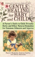 Gentle Healing for Baby and Child: A Parents Guide to Child Friendly Herbs and Other Natural Remedies for Common ... (Paperback)