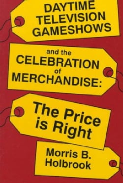 Daytime Television Game Shows and the Celebration of Merchandise: The Price Is Right (Paperback)