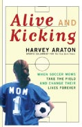 Alive and Kicking: When Soccer Moms Take the Field and Change Their Lives Forever (Paperback)