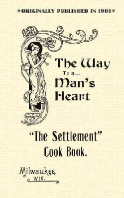 Settlement Cook Book: The Way to a Man's Heart (Paperback)
