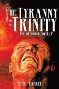 The Tyranny of the Trinity: The Orthodox Cover-up (Paperback)