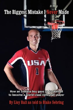 The Biggest Mistake I Never Made: How an Indiana Boy Gave Up Basketball to Become a World-Class Volleyball Player (Paperback)