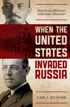 When the United States Invaded Russia: Woodrow Wilson's Siberian Disaster (Hardcover)