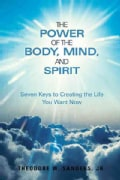 The Power of the Body, Mind, and Spirit: Seven Keys to Creating the Life You Want Now (Hardcover)