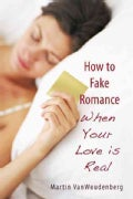 How to Fake Romance: When Your Love Is Real (Hardcover)