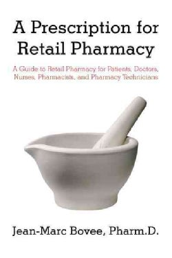 A Prescription for Retail Pharmacy: A Guide to Retail Pharmacy for Patients, Doctors, Nurses, Pharmacists, and Ph... (Hardcover)