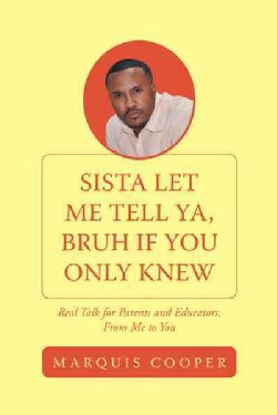 Sista Let Me Tell Ya, Bruh If You Only Knew: Real Talk for Parents and Educators, from Me to You (Paperback)