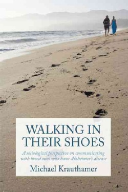 Walking in Their Shoes: Communicating With Loved Ones Who Have Alzheimer's Disease (Paperback)