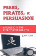 Peers, Pirates, and Persuasion: Rhetoric in the Peer-to-peer Debates (Paperback)