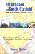 Sit Crooked and Speak Straight: Doing Business on the Arabian Peninsula (Paperback)