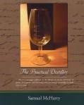 The Practical Distiller: An Introduction to Making Whiskey, Gin, Brandy, Spirits, of Better Quality, and in Large... (Paperback)