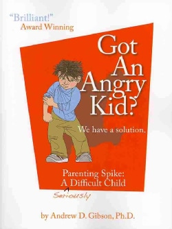 Got an Angry Kid?: We Have a Solution. Parenting Spike: A Seriously Difficult Child (Paperback)