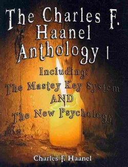 The Charles F. Haanel Anthology: The Mastey Key System and the New Psychology (Paperback)