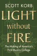 Light without Fire: The Making of America's First Muslim College (Hardcover)