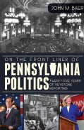 On the Front Lines of Pennsylvania Politics: Twenty-Five Years of Keystone Reporting (Paperback)
