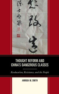 Thought Reform and China's Dangerous Classes: Reeducation, Resistance, and the People (Hardcover)