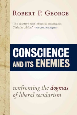 Conscience and Its Enemies: Confronting the Dogmas of Liberal Secularism (Hardcover)