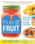 Put 'em Up! Fruit: A Preserving Guide and Cookbook: Creative Ways to Put 'em Up, Tasty Ways to Use 'em Up (Paperback)